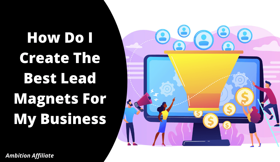 How Do I Create The Best Lead Magnets For My Business